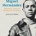 Portada del libro 'Miguel Hernández. Pasiones, cárcel y muerte de un poeta'